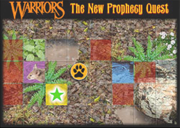 Warriors: The New Prophecy Quest played 1,843 times to date.  Choose your warrior cat, roll the dice, and face the wild in the Warriors The New Prophecy Quest Game